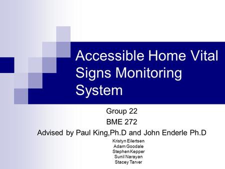 Accessible Home Vital Signs Monitoring System Kristyn Eilertsen Adam Goodale Stephen Kepper Sunil Narayan Stacey Tarver Group 22 BME 272 Advised by Paul.