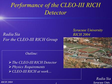 Radia Sia Syracuse Univ. 1 RICH 2004 Outline:  The CLEO-III RICH Detector  Physics Requirements  CLEO-III RICH at work… Performance of the CLEO-III.