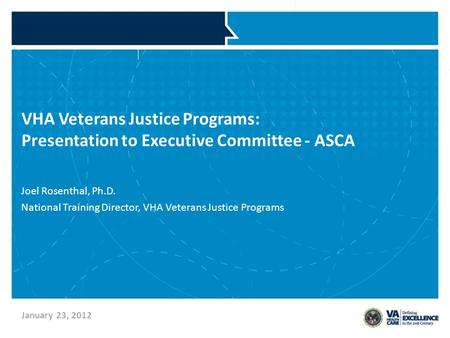VHA Veterans Justice Programs: Presentation to Executive Committee - ASCA Joel Rosenthal, Ph.D. National Training Director, VHA Veterans Justice Programs.
