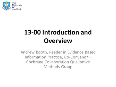 13-00 Introduction and Overview Andrew Booth, Reader in Evidence Based Information Practice, Co-Convenor – Cochrane Collaboration Qualitative Methods Group.
