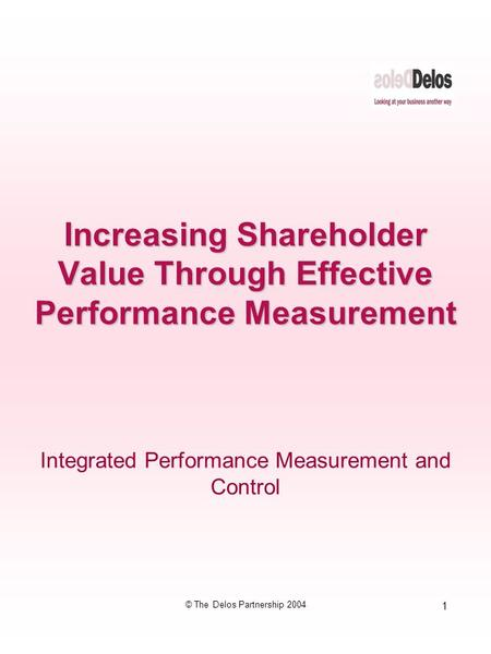 1 © The Delos Partnership 2004 Integrated Performance Measurement and Control Increasing Shareholder Value Through Effective Performance Measurement.
