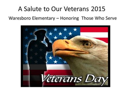 A Salute to Our Veterans 2015 Waresboro Elementary – Honoring Those Who Serve.