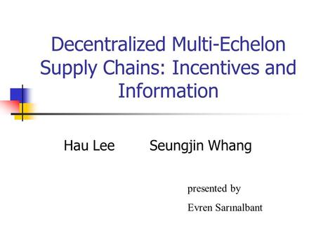 Decentralized Multi-Echelon Supply Chains: Incentives and Information Hau Lee Seungjin Whang presented by Evren Sarınalbant.