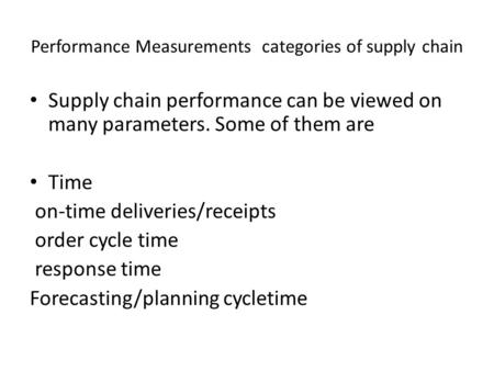 Performance Measurements categories of supply chain Supply chain performance can be viewed on many parameters. Some of them are Time on-time deliveries/receipts.
