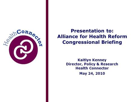 Presentation to: Alliance for Health Reform Congressional Briefing Kaitlyn Kenney Director, Policy & Research Health Connector May 24, 2010.