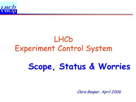 Clara Gaspar, April 2006 LHCb Experiment Control System Scope, Status & Worries.