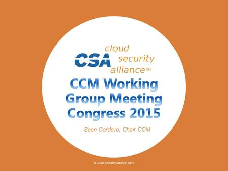 © Cloud Security Alliance, 2015 Sean Cordero, Chair CCM.