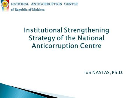 Institutional Strengthening Strategy of the National Anticorruption Centre Ion NASTAS, Ph.D.