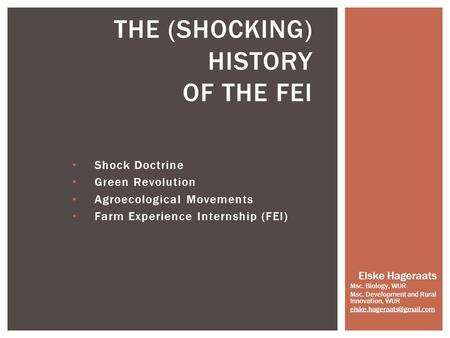 Shock Doctrine Green Revolution Agroecological Movements Farm Experience Internship (FEI) THE (SHOCKING) HISTORY OF THE FEI Elske Hageraats Msc. Biology,