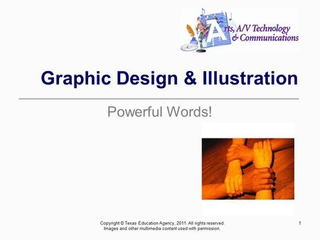 1 Graphic Design & Illustration Powerful Words! Copyright © Texas Education Agency, 2011. All rights reserved. Images and other multimedia content used.