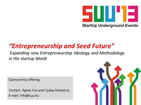 """Entrepreneurship and Seed Future"" Expanding new Entrepreneurship Ideology and Methodology in the startup World Sponsorship offering Contact: Ágnes Kiss."