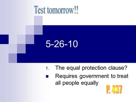 5-26-10 1. The equal protection clause? Requires government to treat all people equally.