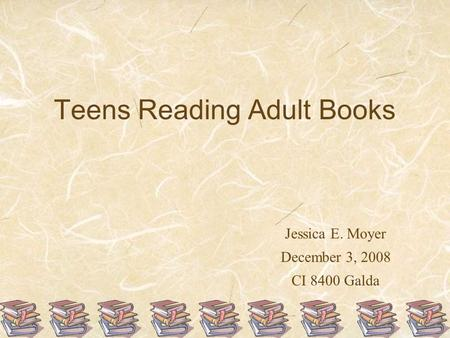 Teens Reading Adult Books Jessica E. Moyer December 3, 2008 CI 8400 Galda.