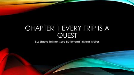 CHAPTER 1 EVERY TRIP IS A QUEST By: Stacie Tolliver, Sara Butler and Kristina Waller.