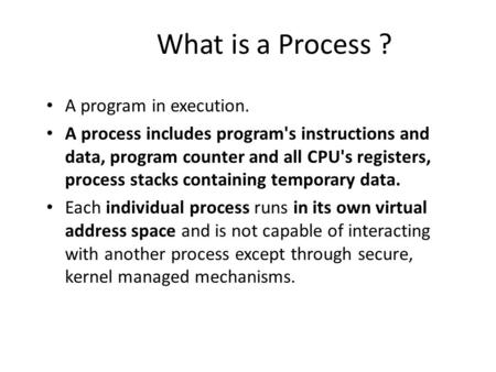 What is a Process ? A program in execution. A process includes program's instructions and data, program counter and all CPU's registers, process stacks.