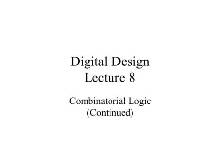 Digital Design Lecture 8 Combinatorial Logic (Continued)