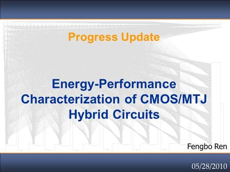 Click to edit Master title style Progress Update Energy-Performance Characterization of CMOS/MTJ Hybrid Circuits Fengbo Ren 05/28/2010.