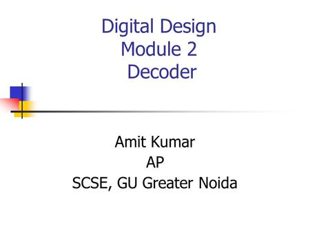 Digital Design Module 2 Decoder Amit Kumar AP SCSE, GU Greater Noida.