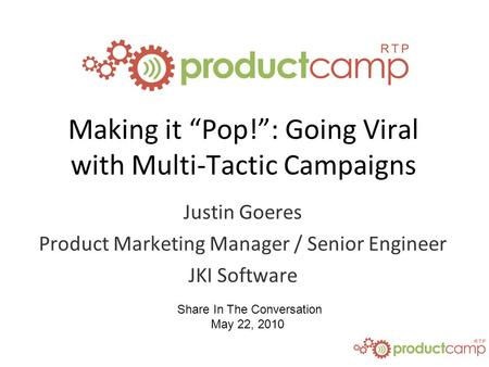 "Share In The Conversation May 22, 2010 Making it ""Pop!"": Going Viral with Multi-Tactic Campaigns Justin Goeres Product Marketing Manager / Senior Engineer."
