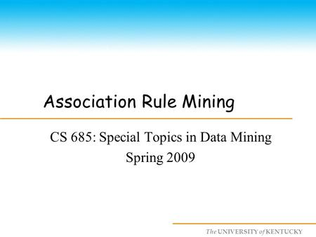 The UNIVERSITY of KENTUCKY Association Rule Mining CS 685: Special Topics in Data Mining Spring 2009.