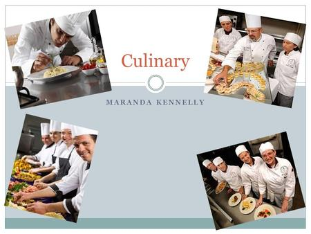 MARANDA KENNELLY Culinary. Nature of Work ▪Chefs who plan and direct food preparation and cooking activities and who prepare and cook meals and specialty.
