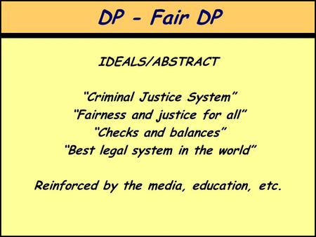 "DP - Fair DP IDEALS/ABSTRACT ""Criminal Justice System"" ""Fairness and justice for all"" ""Checks and balances"" ""Best legal system in the world"" Reinforced."