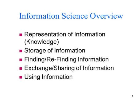 1 Information Science Overview n Representation of Information (Knowledge) n Storage of Information n Finding/Re-Finding Information n Exchange/Sharing.