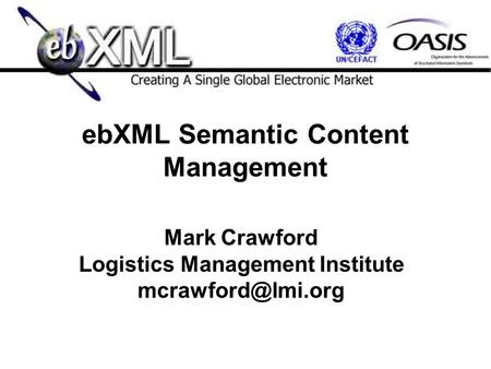 EbXML Semantic Content Management Mark Crawford Logistics Management Institute
