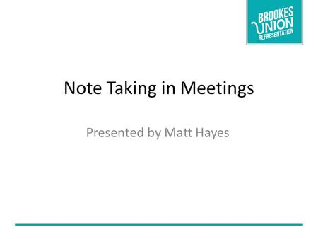 Note Taking in Meetings Presented by Matt Hayes. What we will cover! Forms of Notes Storing information What to do with the notes.