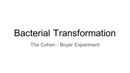 Bacterial Transformation The Cohen - Boyer Experiment.