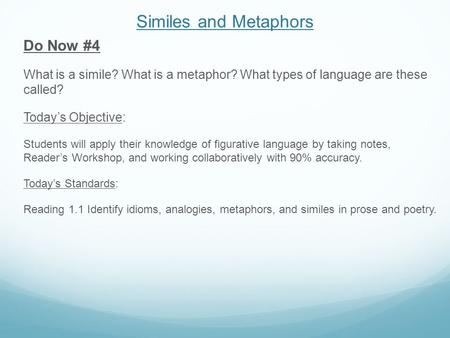 Similes and Metaphors Do Now #4 What is a simile? What is a metaphor? What types of language are these called? Today's Objective: Students will apply their.