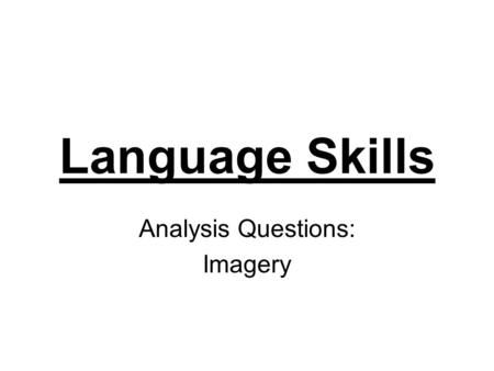 Language Skills Analysis Questions: Imagery. Questions about Analysis Questions 1.Where should I look for the answer to the question? 2.How many marks.