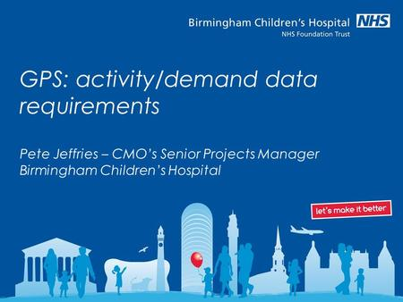GPS: activity/demand data requirements Pete Jeffries – CMO's Senior Projects Manager Birmingham Children's Hospital.