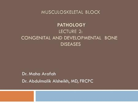 MUSCULOSKELETAL BLOCK PATHOLOGY LECTURE 2: MUSCULOSKELETAL BLOCK PATHOLOGY LECTURE 2: CONGENITAL AND DEVELOPMENTAL BONE DISEASES Dr. Maha Arafah Dr. Abdulmalik.