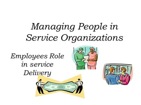 Employees Role in service Delivery Managing People in Service Organizations.