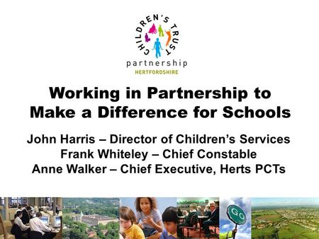 Working in Partnership to Make a Difference for Schools John Harris – Director of Children's Services Frank Whiteley – Chief Constable Anne Walker – Chief.