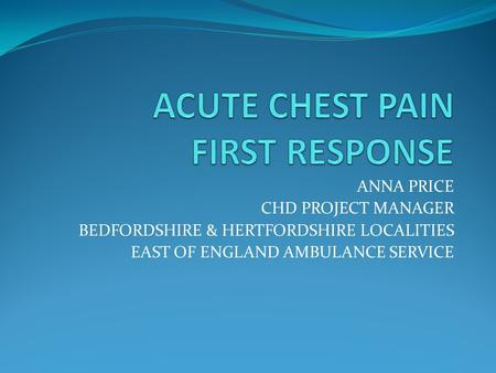 ANNA PRICE CHD PROJECT MANAGER BEDFORDSHIRE & HERTFORDSHIRE LOCALITIES EAST OF ENGLAND AMBULANCE SERVICE.