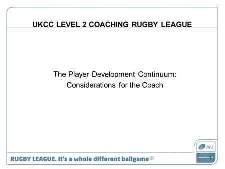 UKCC LEVEL 2 COACHING RUGBY LEAGUE The Player Development Continuum: Considerations for the Coach 1.