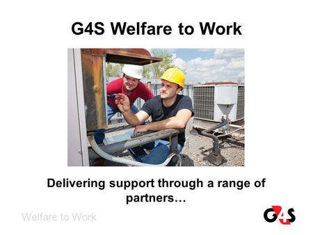 G4S Welfare to Work Welfare to Work Delivering support through a range of partners…