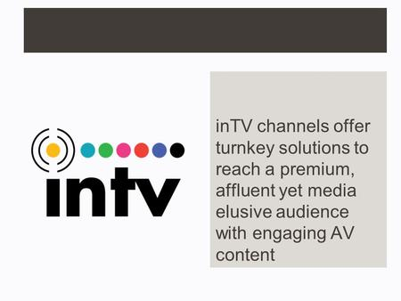 InTV channels offer turnkey solutions to reach a premium, affluent yet media elusive audience with engaging AV content.
