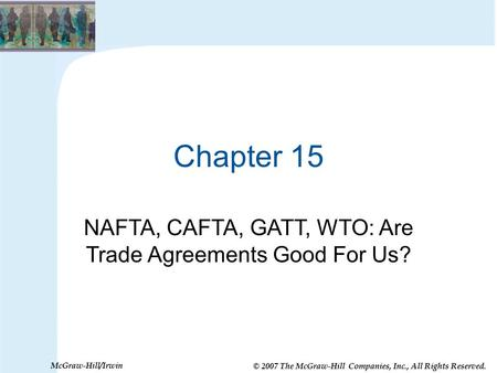 © 2007 The McGraw-Hill Companies, Inc., All Rights Reserved. McGraw-Hill/Irwin Chapter 15 NAFTA, CAFTA, GATT, WTO: Are Trade Agreements Good For Us?