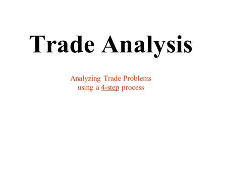 Trade Analysis Analyzing Trade Problems using a 4-step process.