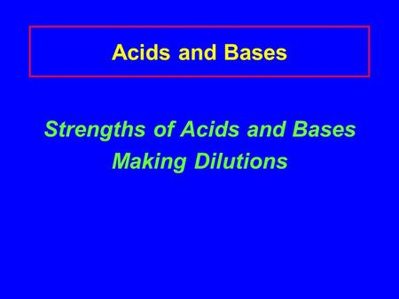 Acids and Bases Strengths of Acids and Bases Making Dilutions.