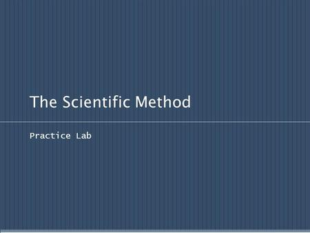 The Scientific Method Practice Lab. Scientific Methods of Inquiry Scientific Inquiry Process: Observe Ask questions Hypothesis formation Share what is.