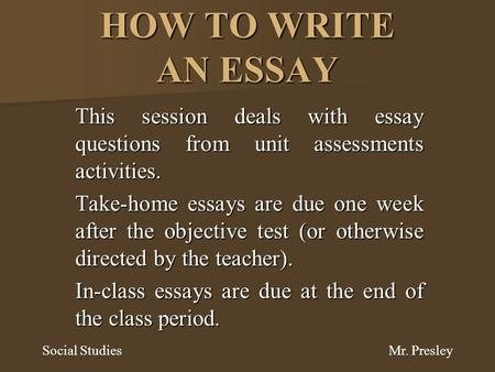 HOW TO WRITE AN ESSAY This session deals with essay questions from unit assessments activities. Take-home essays are due one week after the objective test.