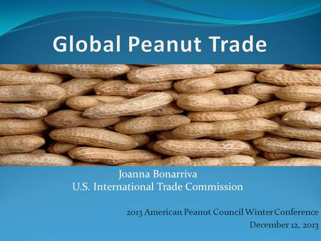 2013 American Peanut Council Winter Conference December 12, 2013 Joanna Bonarriva U.S. International Trade Commission.