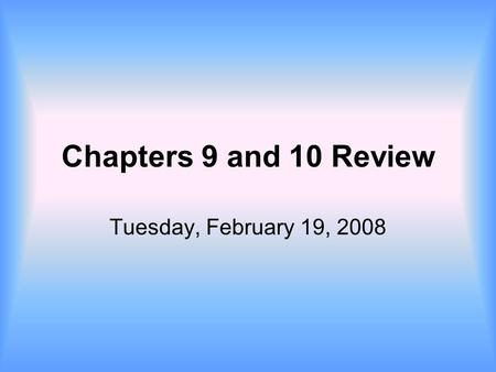 Chapters 9 and 10 Review Tuesday, February 19, 2008.