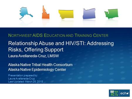 N ORTHWEST AIDS E DUCATION AND T RAINING C ENTER Relationship Abuse and HIV/STI: Addressing Risks, Offering Support Laura Avellaneda-Cruz, LMSW Alaska.