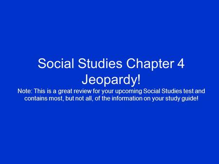 Social Studies Chapter 4 Jeopardy! Note: This is a great review for your upcoming Social Studies test and contains most, but not all, of the information.