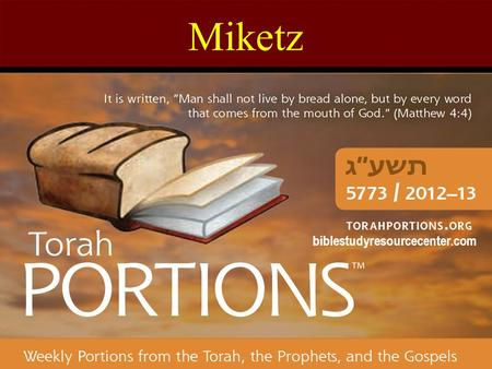 "Miketz biblestudyresourcecenter.com. Miketz Genesis 41:1 – 44:17 Haftarah: Zechariah 2:14 – 4:7 Gospel: Luke 4:16-30 Miketz = ""At the end of"" The 10th."